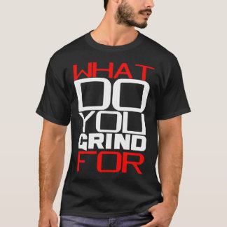 WHAT DO YOU GRIND? T-Shirt