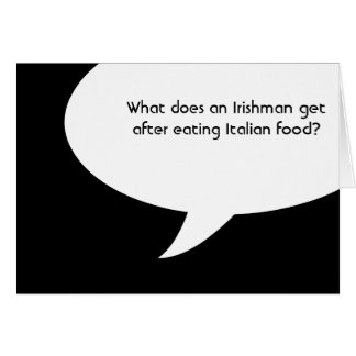 What does an Irishman get after eating Italian foo Note Card