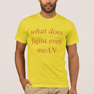 what does fajita even meAN T-Shirt