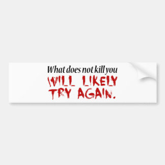 What does not kill you... bumper sticker