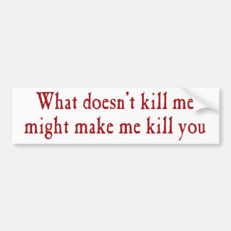 What doesn't kill me might make kill you bumper sticker
