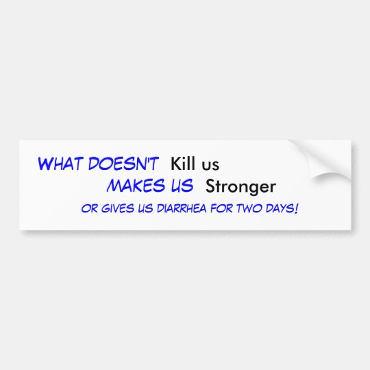 What doesn't , Kill us, makes us , Stronger, or... Bumper Sticker