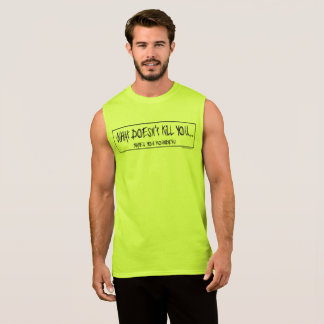 What doesn't kill you...makes you rounder! sleeveless shirt