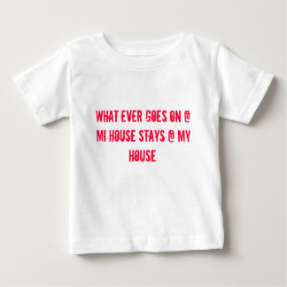 WHAT EVER GOES ON @ MI HOUSE STAYS @ MY HOUSE BABY T-Shirt
