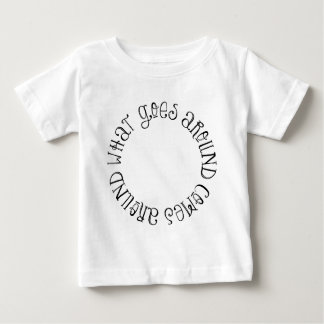 What Goes Around Comes Around Baby T-Shirt