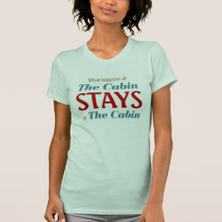 What happens at the Cabin stays at the Cabin Tshirts