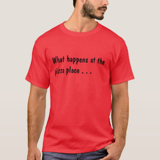 What happens at the pizza place . . .Peter T-Shirt