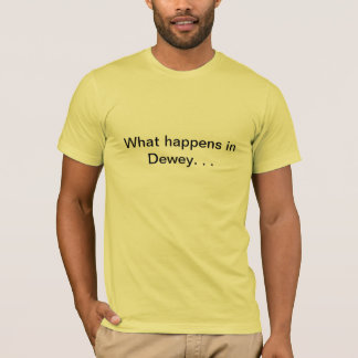What happens in Dewey. . . T-Shirt