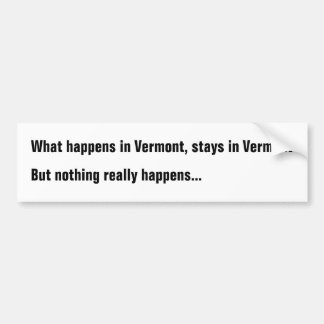 What happens in Vermont, stays in Vermont But noth Bumper Sticker