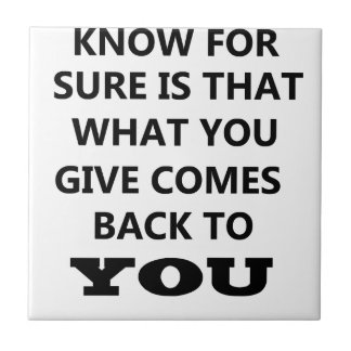 what i know is that what you give comes back to yo tile