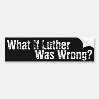 What if Luther was Wrong? Bumper Sticker