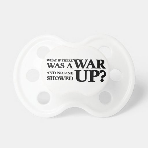 What If There Was a War, and No One Showed Up? Baby Pacifiers