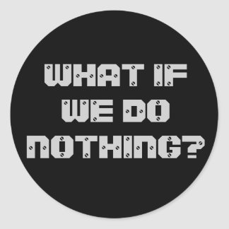 WHAT IF WE DO NOTHING? CLASSIC ROUND STICKER