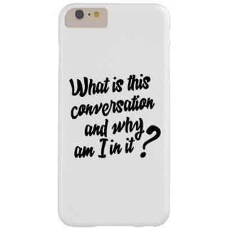 What is this Conversation and Why am I in it? Barely There iPhone 6 Plus Case