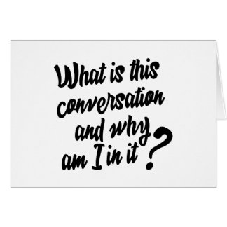 What is this Conversation and Why am I in it? Greeting Card