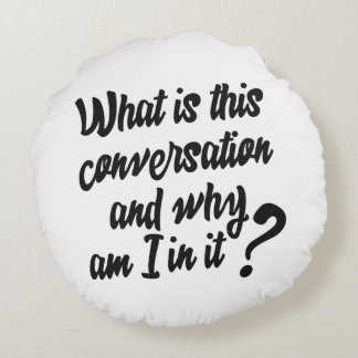 What is this Conversation and Why am I in it? Round Pillow