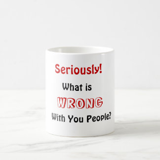 What is, WRONG, With You People?, Seriously! Coffee Mug