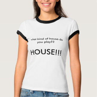 what kind of house do you play?  HOUSE T-Shirt