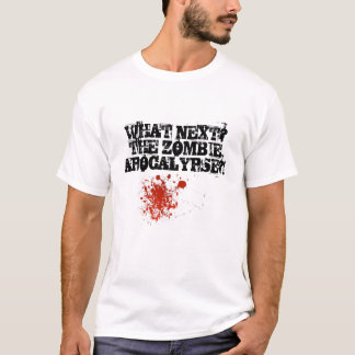 WHAT NEXT? THE ZOMBIE APOCALYPSE?! T-Shirt