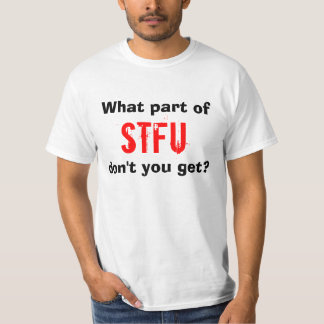 What part of STFU don't you get? T-Shirt