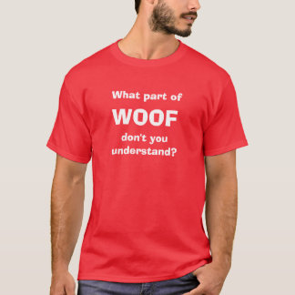 What part of WOOF don't you understand? T-Shirt