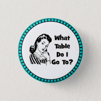 What Table Do I Go To? 1 Inch Round Button