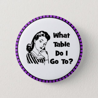 What Table Do I Go To? 2 Inch Round Button