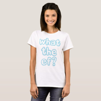 What the ef? (light wording) T-Shirt