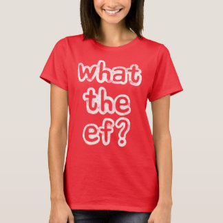 What the ef? (white wording) T-Shirt