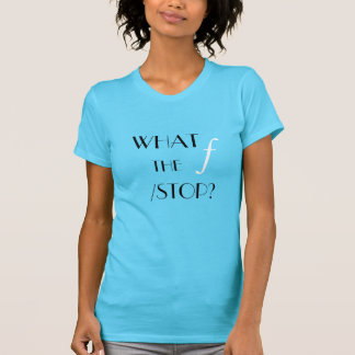 What the f /stop? shirt..... for women! T-Shirt