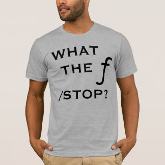 What The f Stop? T-Shirt