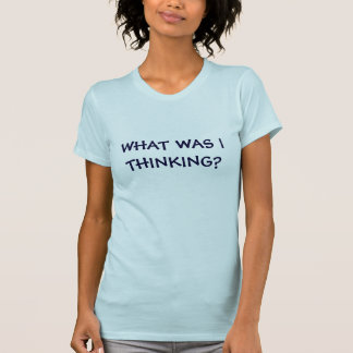 WHAT WAS I THINKING? T-Shirt