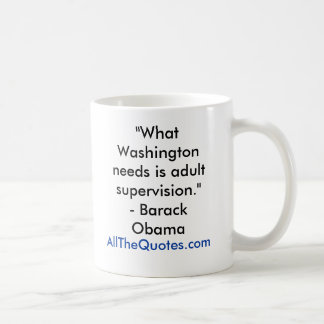 """What Washington needs is adult supervision.""- ... Coffee Mug"