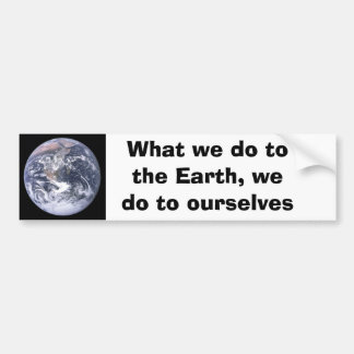 What we do to the Earth we do to ourselves Bumper Sticker