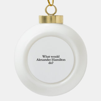 what would alexander hamilton do ceramic ball christmas ornament