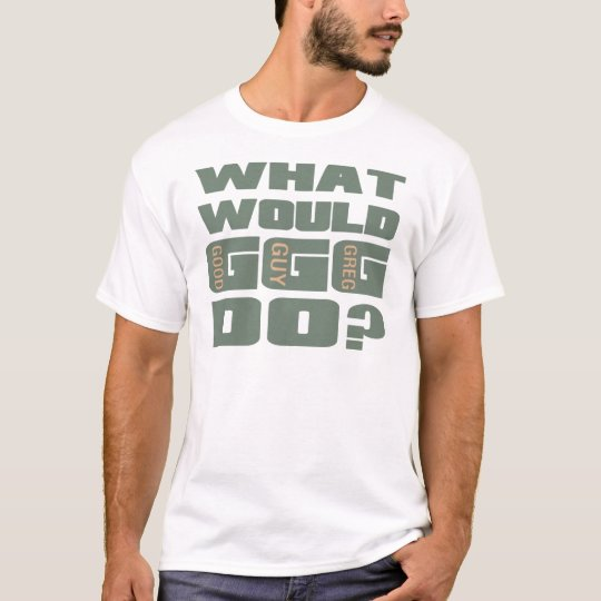 What Would Good Guy Greg Do? T-Shirt
