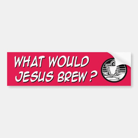 What would Jesus brew Bumper Sticker