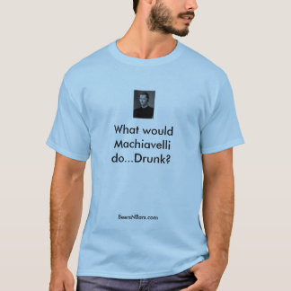 What would Machiavelli do...Drunk?... T-Shirt