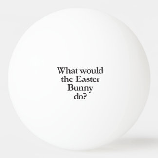 what would the easter bunny do ping pong ball