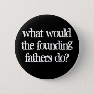 what would the founding fathers do? 2 inch round button