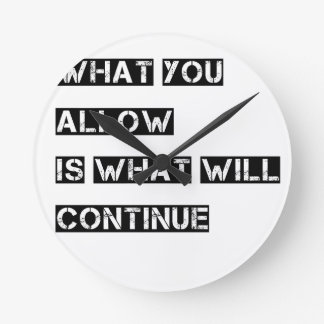 what you allow is what will continue round clock