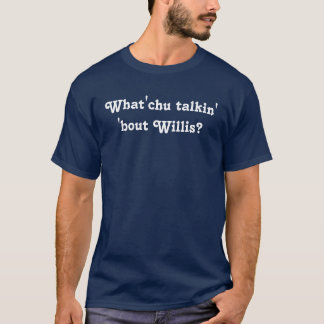 What you talking about Willis? T-Shirt