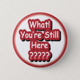 What? You're Still Here?!? 2 Inch Round Button