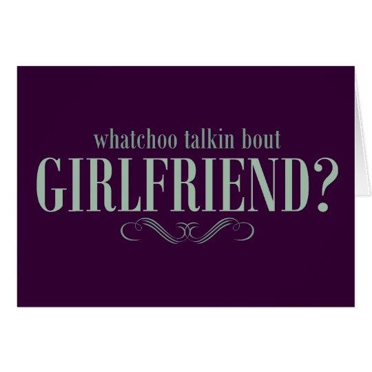 Whatchoo talkin bout girlfriend card