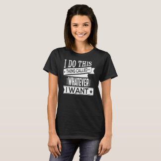 Whatever I Want - Funny Sarcastic Comment T-Shirt