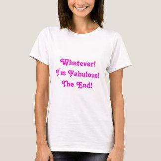 Whatever! I'm Fabulous! The End! T-Shirt