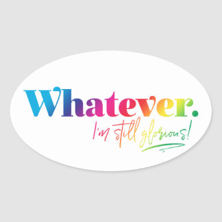 Whatever. I'm still glorious! Oval Sticker