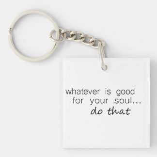 'Whatever is good for your soul...do that' Keychain