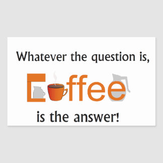 Whatever the question is, COFFEE is the answer