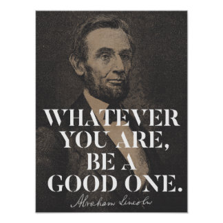 Whatever you are, be a good one - Abraham Lincoln Poster